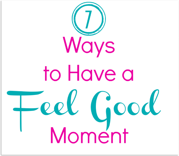7 Ways to have a feel good moment
