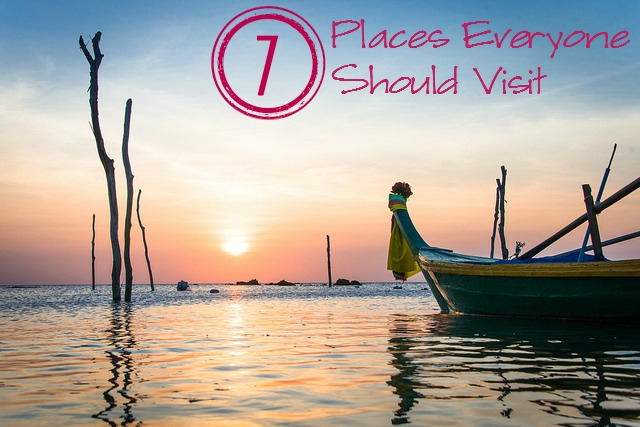7 places everyone should visit 7 Places Everyone Should Visit