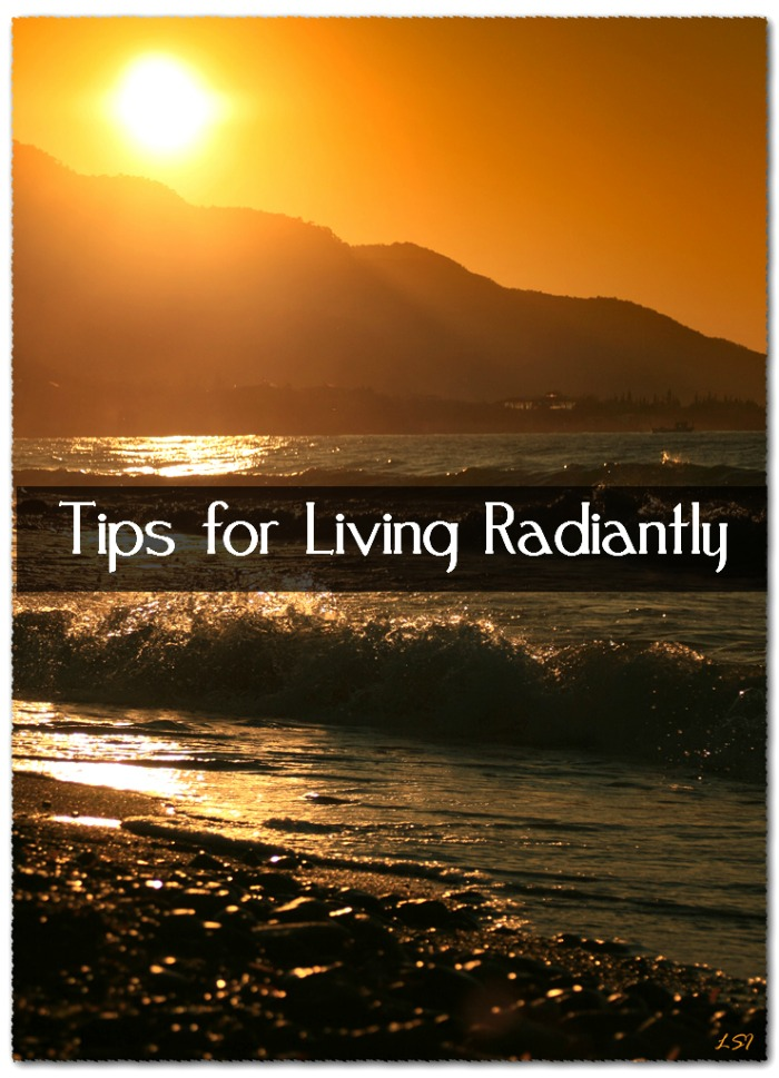 tips for living radiantly 5 Tips for Living Radiantly